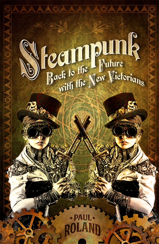 Steampunk: Back to the Future with the New Victorians by Paul Roland